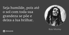 Seja humilde, pois até o sol com toda sua grandeza se põe e deixa a lua brilhar. — Bob Marley Bob Marley, Frases Reggae, Introvert, Philosophy, Self, Mindfulness, Stoner, Words, Rap Quotes