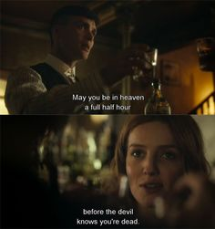 Grace: May you be in heaven a full half hour before the devil knows you're dead. (Peaky Blinders)