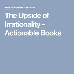The Upside of Irrationality –  Actionable Books