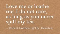 Tea quote by http://teatra.de member @thedevotea: Love me or loathe me, I do not care, as long as you never spill my tea.
