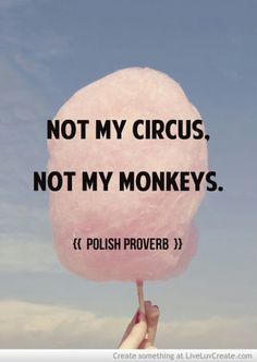 Not my circus. Not my monkeys. (Polish proverb) Every time you feel yourself getting drawn into other people's nonsense, repeat these words. Great to remember, because I am trying to not get sucked into peoples drama The Words, Cool Words, Great Quotes, Quotes To Live By, Life Quotes, Quotable Quotes, Funny Quotes, Qoutes, Motivational Quotes