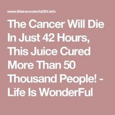 The Cancer Will Die In Just 42 Hours, This Juice Cured More Than 50 Thousand People! - Life Is WonderFul