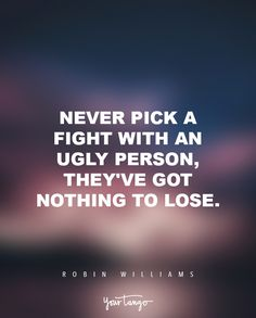 """""""Never pick a fight with an ugly person, they've got nothing to lose."""" — Robin Williams"""