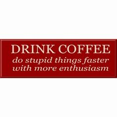 Drink Coffee: Do stupid things faster with more enthusiasm