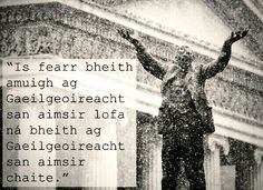Les grands ne sont grands que parce que nous sommes à genoux: Levons-nous. Ní uasal aon uasal ach sinne bheith íseal: Éirímis. The great appear great because we are on our knees: Let us rise.