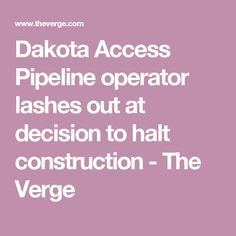 Dakota Access Pipeline operator lashes out at decision to halt construction - The Verge