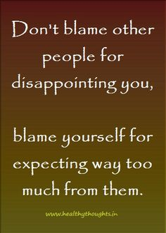 dont-blame-other-people-for-disappointing-you   HealthyThoughts.in - Inspirational Thoughts & Pictures - Motivational Quotes - Health Tips   Inspirational, Motivational & Daily Dose of Healthy and Beautiful Thoughts, Quotes and Pictures - Motivational, Inspirational, Positive Thinking, Love, Life, Relationship, Leadership, Management, Health, Success, Happiness, Words of Wisdom, Trust, Proverbs, Perseverance, Humor
