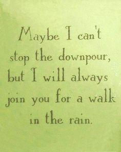 Maybe I can't stop the downpour but I will always join you for a walk in the rain..