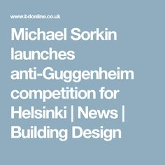 Michael Sorkin launches anti-Guggenheim competition for Helsinki | News | Building Design