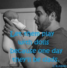 """Let them play with dolls because one day they'll be dads."" L.R.Knost www.littleheartsbooks.com"
