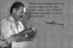 There is nothing noble in being superior to your fellow man; true nobility is being superior to your former self.  -Ernest Hemingway