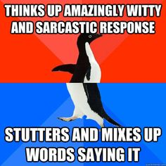 Story of my life!!  I could be Elizabeth Bennett or Loki of Asgard if I didn't stutter. I swear.