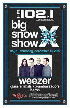 FM 102/1 presents Big Snow Show X - Day 1 WEEZER  with Glass Animals, X-Ambassadors, b0rns  Thursday, December 10, 2015 at 7:30pm  (doors scheduled to open at 6pm)  The Rave/Eagles Club - Milwaukee WI  All Ages / 21+ to Drink