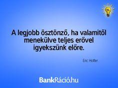 A legjobb ösztönző, ha valamitől menekülve teljes erővel igyekszünk előre. - Eric Hoffer, www.bankracio.hu idézet Witty Sayings
