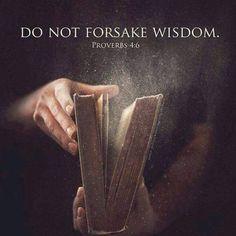 Do not forsake wisdom. Proverbs 4:6