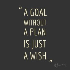 A goal without a plan is just a wish. This is so true! Take your dreams, write them out, and make them into a plan. Take little steps toward them everyday, and watch the rest of your life start to unfold better than you thought it ever could.