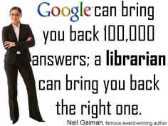 """Google can bring you back 100000 answers; a librarian can bring you back the right one."" -Neil Gaiman"