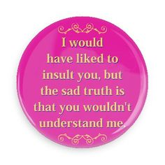 Funny Buttons - Custom Buttons - Promotional Badges - Witty Insults Funny Sayings Pins - Wacky Buttons - I would have liked to insult you, but the sad truth is that you wouldn't understand me