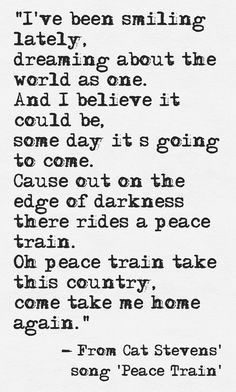 In his 1971 song Peace Train, Cat Stevens (who now calls himself Yusuf Islam) also wrote and sang about the dream of a TRANSFORMED, human-condition-ameliorated world, when we could leave the terrible darkness of our cave-like prison of alienated self-estrangement and return to an untroubled, peaceful, integrated state.