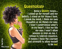 Being a Queen means... I stand up for myself and my beliefs. I stand up for those I love. I speak my mind, I think my own  thoughts or do things my way. I won't compromise what's in my heart. I live my life my way. I won't allow anyone to step on me. I refuse to tolerate injustice. It means I have the courage and strength to allow myself to be me!