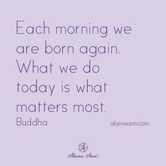 Each morning we are born again. What we do today is what matters most. | Alaina Ann