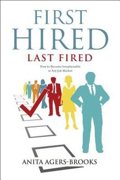 First Hired, Last Fired: How to Become Irreplaceable in Any Job Market - Anita Agers-Brooks