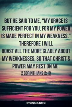 """9 But he said to me, """"My grace is sufficient for you, for my power is made perfect in weakness."""" Therefore I will boast all the more gladly about my weaknesses, so that Christ's power may rest on me. 2 Corinthians 12:19"""