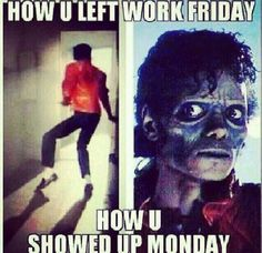 I wouldn't say work but the stress of the school system  that would let me look like that thriller picture that's how I would look on a Monday morning
