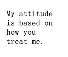 Actually, I don't want to agree with this. I can choose to have a pro-active, positive attitude regardless of how you choose to treat me.