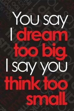 You say I dream to much I say you think too small