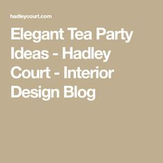 Elegant Tea Party Ideas - Hadley Court - Interior Design Blog