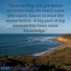 """""""Your surfing can get better on every turn, on every wave you catch. Learn to read the ocean better. A big part of my success has been wave knowledge."""" ~ Kelly Slater Find more surf quotes at: http://surfcareers.com/blog/surf-quotes/"""