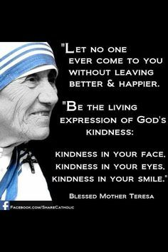 Be the living expression of God's kindness: Kindness in your face. Kindness in your eyes. Kindness in your smile. - Mother Teresa