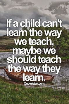 If a child can't learn the way we teach, maybe we should teach the way they learn. | #lifeadvancer | www.lifeadvancer.com