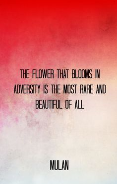 """""""THE FLOWER THAT BLOOMS IN ADVERSITY IS THE MOST RARE AND BEAUTIFUL OF ALL"""" MULAN (1998)"""