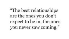 The best relationships are the ones you don't expect to be in, the ones you never saw coming