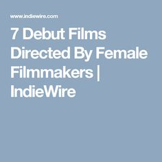 7 Debut Films Directed By Female Filmmakers   IndieWire