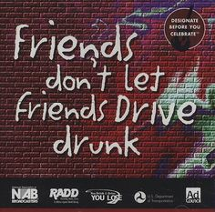 Friends always look after other friends usually with the best interest. People you know shouldn't let you drive under the influence to protect your life and prevent your license being provoked.