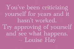 You've been criticizing yourself for years and it hasn't worked. Try approving of yourself and see what happens. (Louise Hay)
