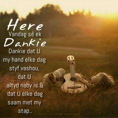 Here, Vandag sê ek Dankie. Dankie dat U my hand elke dag styf vashou, dat U altyd naby is & dat U elke dag saam met my stap. Faith Quotes, Wisdom Quotes, Bible Quotes, Bible Verses, Scriptures, Qoutes, Good Morning Messages, Good Morning Wishes, Morning Quotes