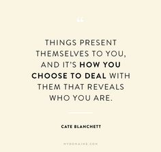 """""""Things present themselves to you, and it's how you choose to deal with them that reveals who you are"""" - Cate Blanchett"""