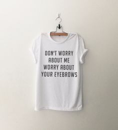 Don't worry about me worry about your eyebrows Funny by CozyGal