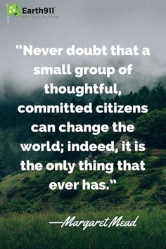 We can make changes. This is an awesome quote from Margaret Mead