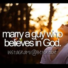 Marry a guy who believes in God:)