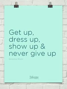 Get up, dress up, show up & never give up.