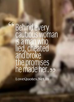 Behind every cautious woman is a man who lied, cheated and broke the promises he made her. #lovequotes