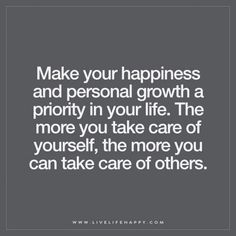 Make your happiness and personal growth a priority in your life. The more you…