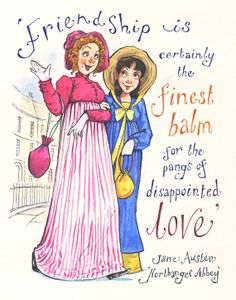 'Friendship is certainly the finest balm for the pangs of disappointed love' - Northanger Abbey