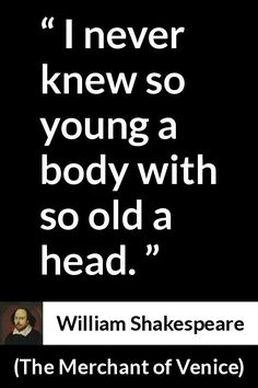 "I never knew so young a body with so old a head. "" William Shakespeare, The Merchant of Venice Bad Quotes, Change Quotes, Words Quotes, Great Quotes, Inspirational Quotes, Famous Quotes, Sayings, Shakespeare Love Poems, Shakespeare Insults"