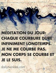 Méditation du jour: chaque courbure dure infiniment longtemps. Je ne me courbe pas. Mon corps se courbe et je le suis.